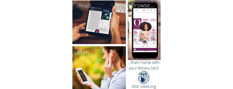 Check out e-books, e-audiobooks, AND e-magazines from the comfort of your home with OWWL2Go and Overdrive's Libby app on your smart phone or tablet..